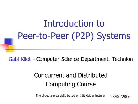 Introduction to Peer-to-Peer (P2P) Systems Gabi Kliot - Computer Science Department, Technion Concurrent and Distributed Computing Course 28/06/2006 The.