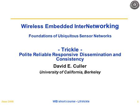 June 2008 WEI short course - L9 trickle 1 Wireless Embedded InterNet working Foundations of Ubiquitous Sensor Networks - Trickle - Polite Reliable Responsive.