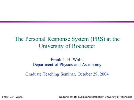 Frank L. H. WolfsDepartment of Physics and Astronomy, University of Rochester The Personal Response System (PRS) at the University of Rochester Frank L.