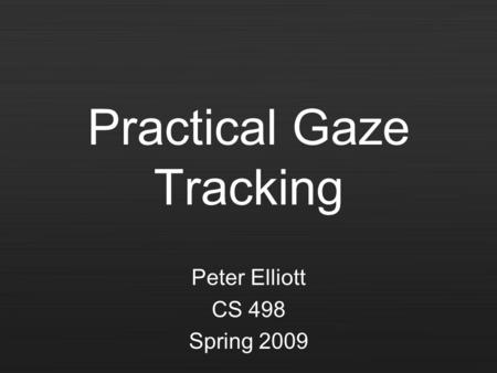 Practical Gaze Tracking Peter Elliott CS 498 Spring 2009.