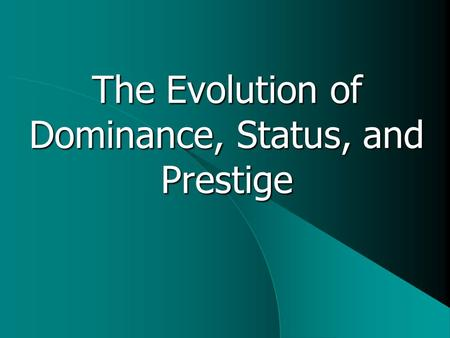 The Evolution of Dominance, Status, and Prestige.