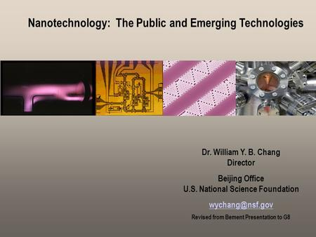 Nanotechnology: The Public and Emerging Technologies Nanotechnology: Public Dr. William Y. B. Chang Director Beijing Office U.S. National Science Foundation.