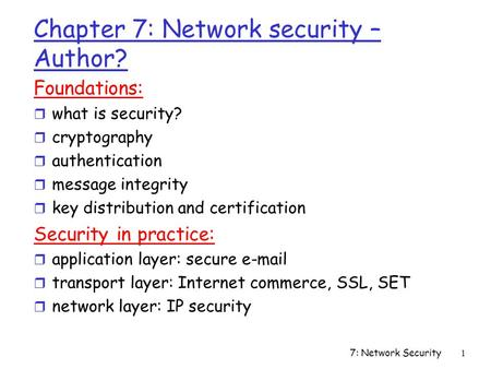 7: Network Security1 Chapter 7: Network security – Author? Foundations: r what is security? r cryptography r authentication r message integrity r key distribution.