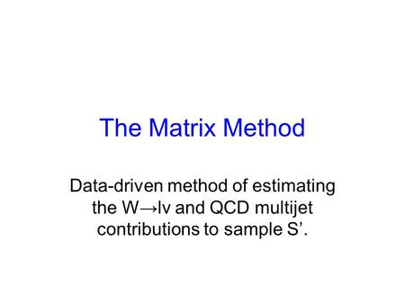 The Matrix Method Data-driven method of estimating the W→lv and QCD multijet contributions to sample S'.