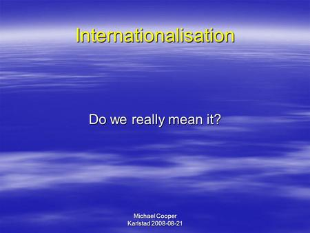 Michael Cooper Karlstad 2008-08-21 Internationalisation Do we really mean it?