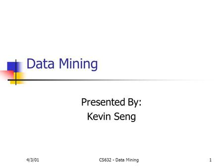 4/3/01CS632 - Data Mining1 Data Mining Presented By: Kevin Seng.