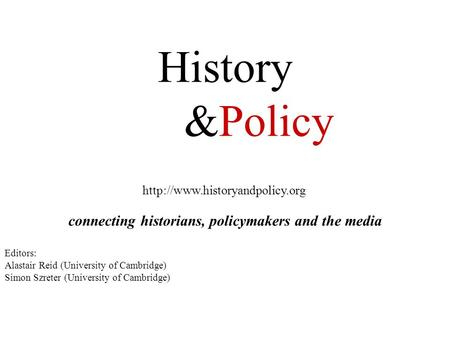 History &Policy  connecting historians, policymakers and the media Editors: Alastair Reid (University of Cambridge) Simon.