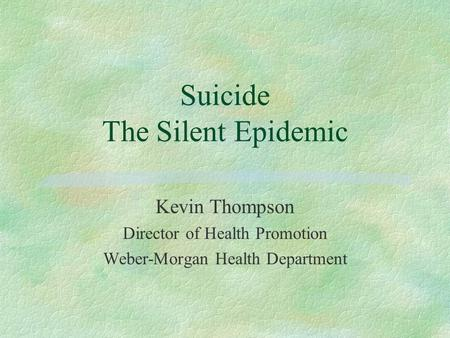 Suicide The Silent Epidemic Kevin Thompson Director of Health Promotion Weber-Morgan Health Department.