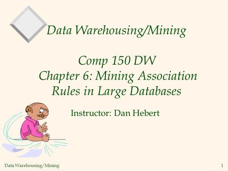 Data Warehousing/Mining 1 Data Warehousing/Mining Comp 150 DW Chapter 6: Mining Association Rules in Large Databases Instructor: Dan Hebert.