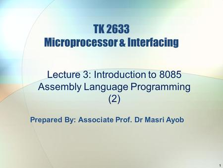 TK 2633 Microprocessor & Interfacing Lecture 3: Introduction to 8085 Assembly Language Programming (2) 1 Prepared By: Associate Prof. Dr Masri Ayob.
