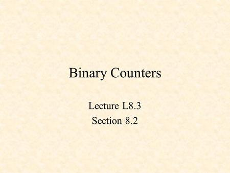 Binary Counters Lecture L8.3 Section 8.2. Counters 3-Bit Up Counter 3-Bit Down Counter Up-Down Counter.