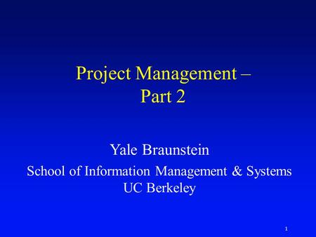 1 Project Management – Part 2 Yale Braunstein School of Information Management & Systems UC Berkeley.