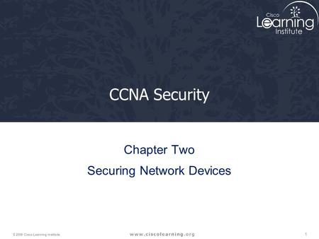 1 © 2009 <strong>Cisco</strong> Learning Institute. CCNA Security Chapter Two Securing Network Devices.