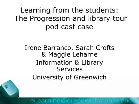 Learning from the students: The Progression and library tour pod cast case Irene Barranco, Sarah Crofts & Maggie Leharne Information & Library Services.