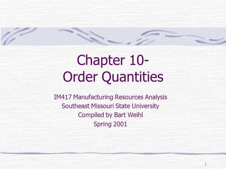 1 Chapter 10- Order Quantities IM417 Manufacturing Resources Analysis Southeast Missouri State University Compiled by Bart Weihl Spring 2001.