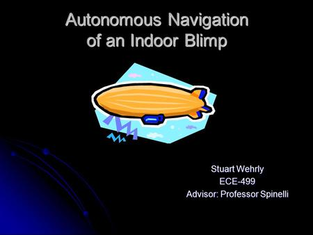 Autonomous Navigation of an Indoor Blimp Stuart Wehrly ECE-499 Advisor: Professor Spinelli.