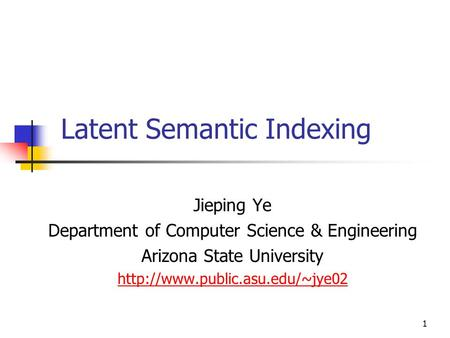 1 Latent Semantic Indexing Jieping Ye Department of Computer Science & Engineering Arizona State University