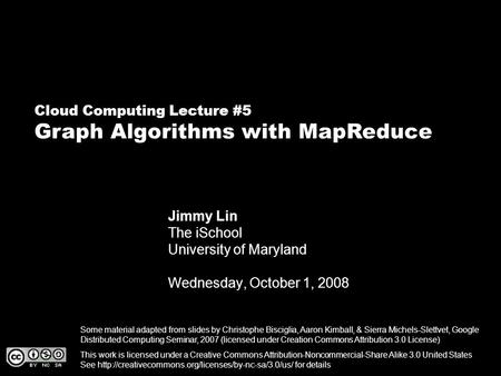Cloud Computing Lecture #5 Graph Algorithms with MapReduce Jimmy Lin The iSchool University of Maryland Wednesday, October 1, 2008 This work is licensed.