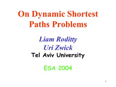 1 On Dynamic Shortest Paths Problems Liam Roditty Uri Zwick Tel Aviv University ESA 2004.