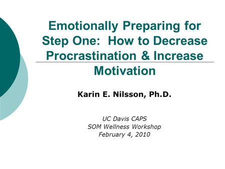 Emotionally Preparing for Step One: How to Decrease Procrastination & Increase Motivation Karin E. Nilsson, Ph.D. UC Davis CAPS SOM Wellness Workshop February.