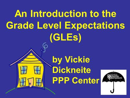 An Introduction to the Grade Level Expectations (GLEs) by Vickie Dickneite PPP Center.