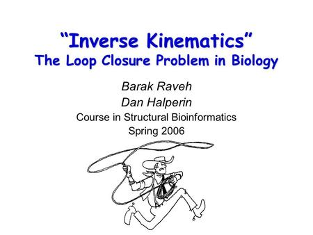 """Inverse Kinematics"" The Loop Closure Problem in Biology Barak Raveh Dan Halperin Course in Structural Bioinformatics Spring 2006."