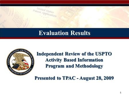 1 Evaluation Results Independent Review of the USPTO Activity Based Information Program and Methodology Presented to TPAC - August 28, 2009.