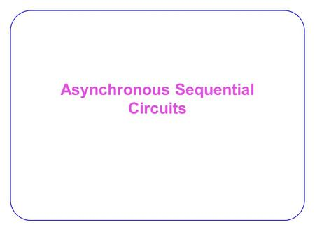 Asynchronous Sequential Circuits. 2 Asynch. vs. Synch.  Asynchronous circuits don't use clock pulses  State transitions by changes in inputs  Storage.