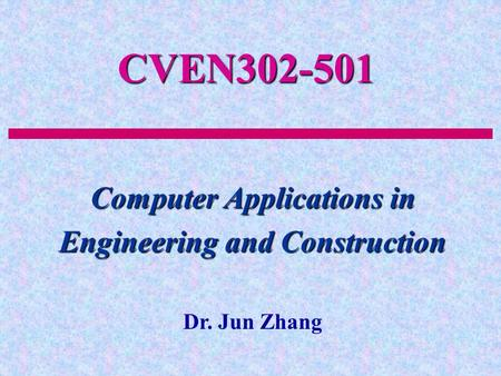 CVEN302-501 Computer Applications in Engineering and Construction Dr. Jun Zhang.