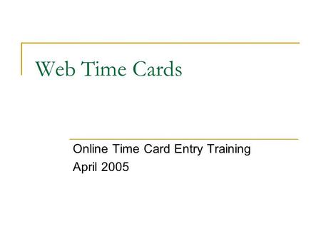 Web Time Cards Online Time Card Entry Training April 2005.