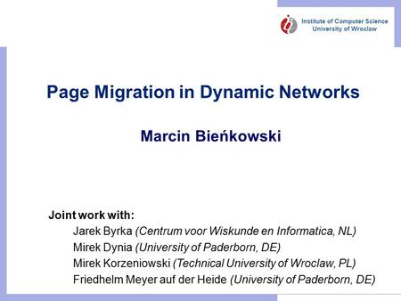 Institute of Computer Science University of Wroclaw Page Migration in Dynamic Networks Marcin Bieńkowski Joint work with: Jarek Byrka (Centrum voor Wiskunde.