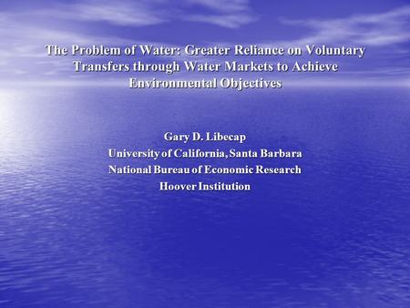 The Problem of Water: Greater Reliance on Voluntary Transfers through Water Markets to Achieve Environmental Objectives Gary D. Libecap University of California,