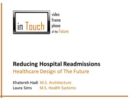 Reducing Hospital Readmissions Healthcare Design of The Future Khatereh Hadi M.S. Architecture Laura Sims M.S. Health Systems.