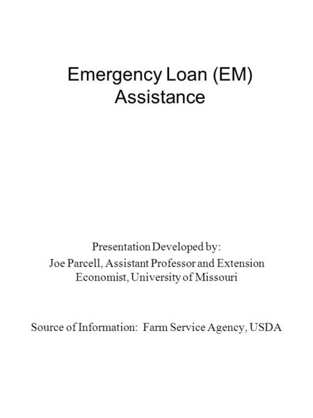 Emergency Loan (EM) Assistance Presentation Developed by: Joe Parcell, Assistant Professor and Extension Economist, University of Missouri Source of Information: