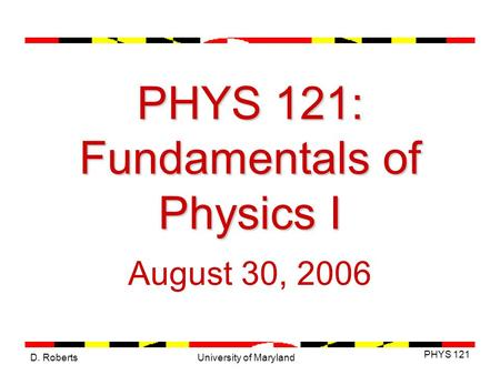 D. Roberts PHYS 121 University of Maryland PHYS 121: Fundamentals of Physics I August 30, 2006.