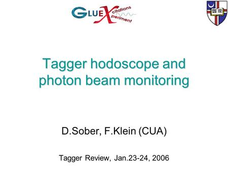 Tagger hodoscope and photon beam monitoring D.Sober, F.Klein (CUA) Tagger Review, Jan.23-24, 2006.