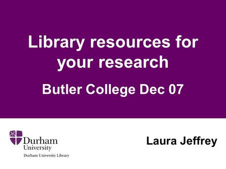 Library resources for your research Butler College Dec 07 Laura Jeffrey.