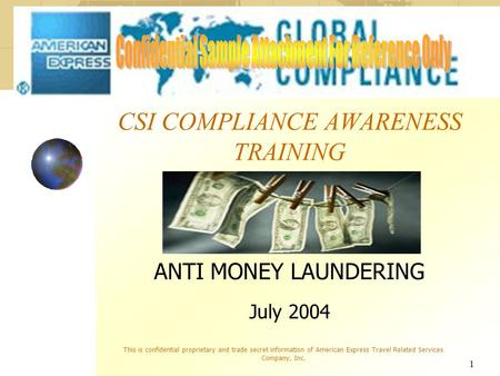 1 CSI COMPLIANCE AWARENESS TRAINING ANTI MONEY LAUNDERING July 2004 This is confidential proprietary and trade secret information of American Express Travel.