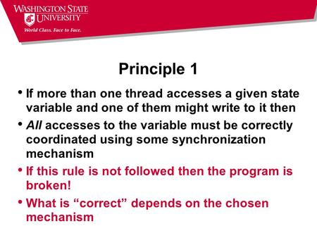 Principle 1 If more than one thread accesses a given state variable and one of them might write to it then All accesses to the variable must be correctly.