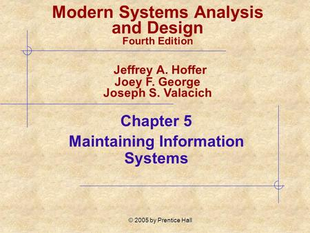 © 2005 by Prentice Hall Chapter 5 Maintaining Information Systems Modern Systems Analysis and Design Fourth Edition Jeffrey A. Hoffer Joey F. George Joseph.
