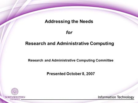 Addressing the Needs for Research and Administrative Computing Research and Administrative Computing Committee Presented October 8, 2007.