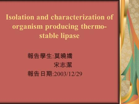Isolation and characterization of organism producing thermo- stable lipase 報告學生 : 莫曉嬌 宋志潔 報告日期 :2003/12/29.