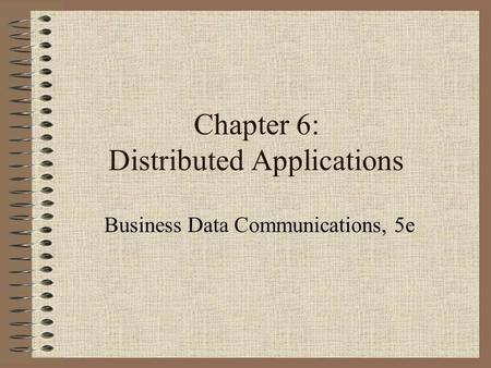 Chapter 6: Distributed Applications Business Data Communications, 5e.