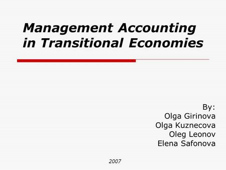 Management Accounting in Transitional Economies By: Olga Girinova Olga Kuznecova Oleg Leonov Elena Safonova 2007.
