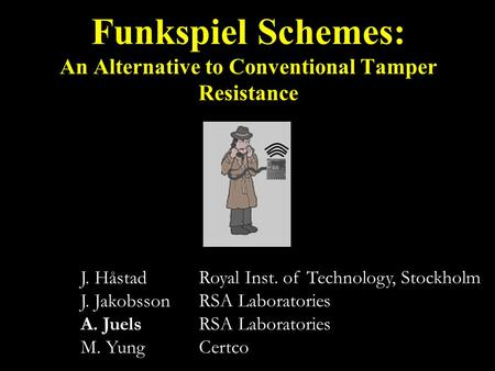 J. Håstad J. Jakobsson A. Juels M. Yung Funkspiel Schemes: An Alternative to Conventional Tamper Resistance Royal Inst. of Technology, Stockholm RSA Laboratories.