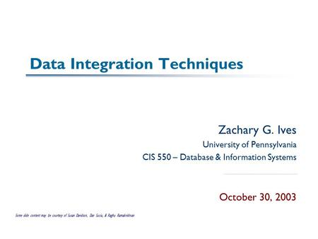 Data Integration Techniques Zachary G. Ives University of Pennsylvania CIS 550 – Database & Information Systems October 30, 2003 Some slide content may.