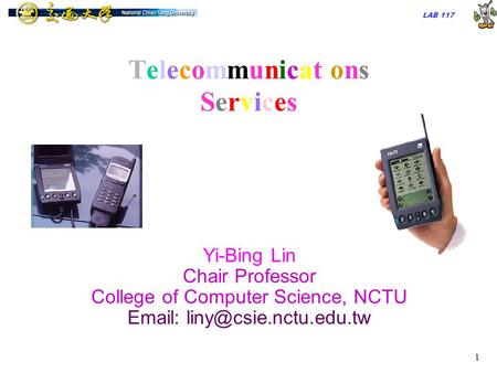 LAB 117 1 TelecommunicationsServicesTelecommunicationsServices Yi-Bing Lin Chair Professor College of Computer Science, NCTU