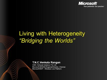 T.N.C.Venkata Rangan CMD, Vishwak Solutions Pvt. Ltd. Microsoft (MSDN) Regional Director, Chennai Microsoft MVP – Windows Live Platform Living with Heterogeneity.
