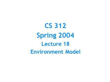 CS 312 Spring 2004 Lecture 18 Environment Model. Substitution Model Represents computation as doing substitutions for bound variables at reduction of.