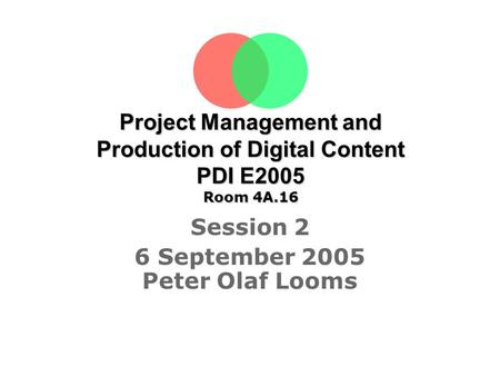 Project Management and Production of Digital Content PDI E2005 Room 4A.16 Session 2 6 September 2005 Peter Olaf Looms Tine Sørensen.